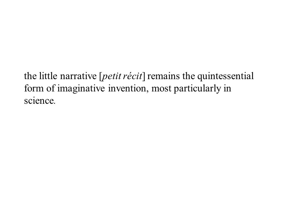 the little narrative [petit récit] remains the quintessential form of imaginative invention, most particularly in science.